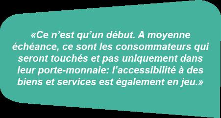 Citation: «Ce n'est qu'un début. A moyenne échéance, ce sont les consommateurs qui seront touchés et pas uniquement dans leur porte-monnaie: l'accessibilité à des biens et services est également en jeu.»